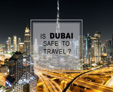 Dubai tour and Travel- Is Dubai Safe to travel?